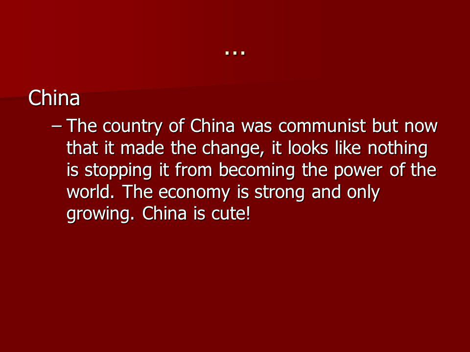 … China –The country of China was communist but now that it made the change, it looks like nothing is stopping it from becoming the power of the world
