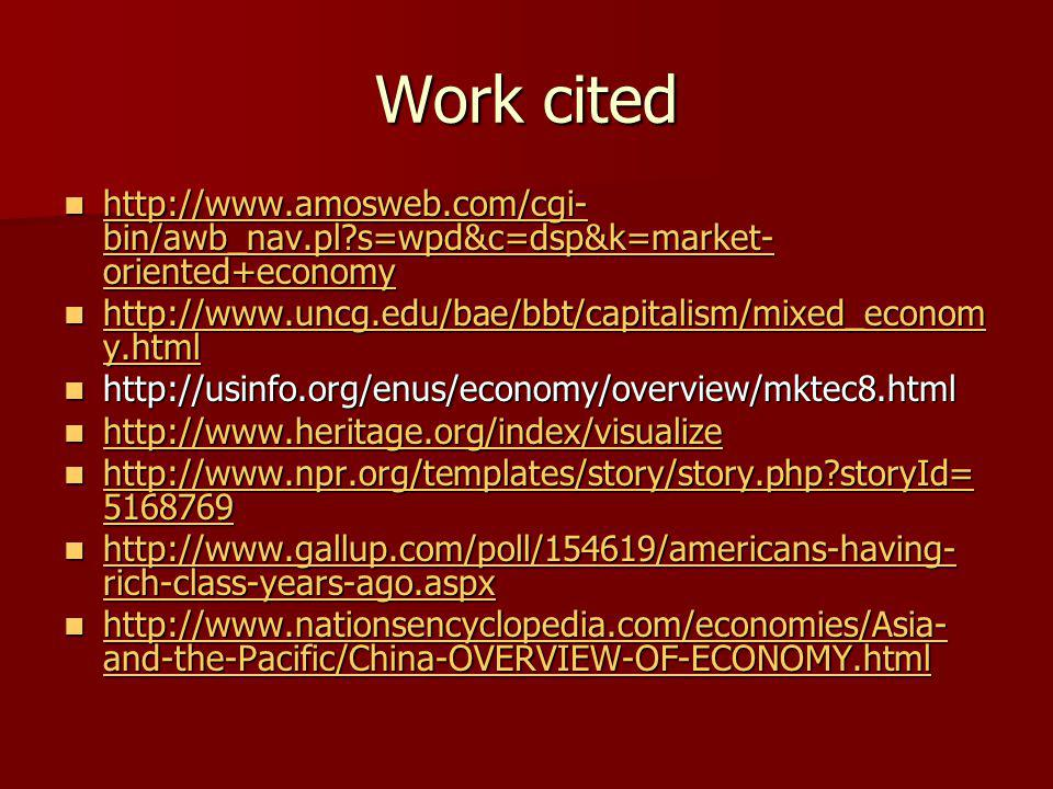 Work cited http://www.amosweb.com/cgi- bin/awb_nav.pl s=wpd&c=dsp&k=market- oriented+economy http://www.amosweb.com/cgi- bin/awb_nav.pl s=wpd&c=dsp&k=market- oriented+economy http://www.amosweb.com/cgi- bin/awb_nav.pl s=wpd&c=dsp&k=market- oriented+economy http://www.amosweb.com/cgi- bin/awb_nav.pl s=wpd&c=dsp&k=market- oriented+economy http://www.uncg.edu/bae/bbt/capitalism/mixed_econom y.html http://www.uncg.edu/bae/bbt/capitalism/mixed_econom y.html http://www.uncg.edu/bae/bbt/capitalism/mixed_econom y.html http://www.uncg.edu/bae/bbt/capitalism/mixed_econom y.html http://usinfo.org/enus/economy/overview/mktec8.html http://usinfo.org/enus/economy/overview/mktec8.html http://www.heritage.org/index/visualize http://www.heritage.org/index/visualize http://www.heritage.org/index/visualize http://www.npr.org/templates/story/story.php storyId= 5168769 http://www.npr.org/templates/story/story.php storyId= 5168769 http://www.npr.org/templates/story/story.php storyId= 5168769 http://www.npr.org/templates/story/story.php storyId= 5168769 http://www.gallup.com/poll/154619/americans-having- rich-class-years-ago.aspx http://www.gallup.com/poll/154619/americans-having- rich-class-years-ago.aspx http://www.gallup.com/poll/154619/americans-having- rich-class-years-ago.aspx http://www.gallup.com/poll/154619/americans-having- rich-class-years-ago.aspx http://www.nationsencyclopedia.com/economies/Asia- and-the-Pacific/China-OVERVIEW-OF-ECONOMY.html http://www.nationsencyclopedia.com/economies/Asia- and-the-Pacific/China-OVERVIEW-OF-ECONOMY.html http://www.nationsencyclopedia.com/economies/Asia- and-the-Pacific/China-OVERVIEW-OF-ECONOMY.html http://www.nationsencyclopedia.com/economies/Asia- and-the-Pacific/China-OVERVIEW-OF-ECONOMY.html