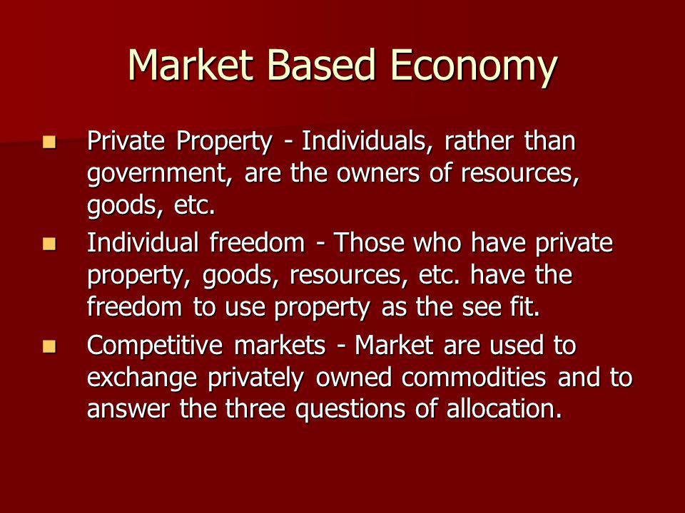 Market Based Economy Private Property - Individuals, rather than government, are the owners of resources, goods, etc. Private Property - Individuals,