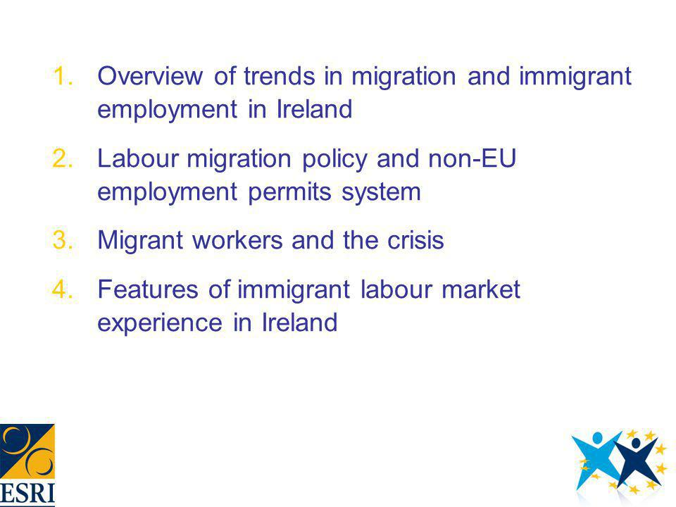 1.Overview of trends in migration and immigrant employment in Ireland 2.Labour migration policy and non-EU employment permits system 3.Migrant workers