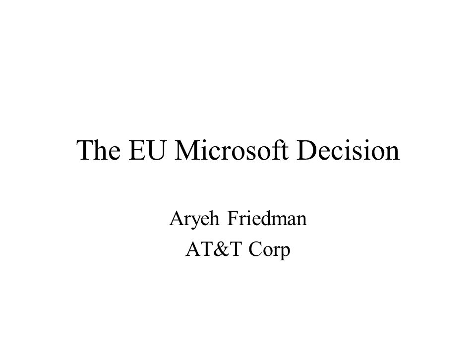 The EU Microsoft Decision Aryeh Friedman AT&T Corp