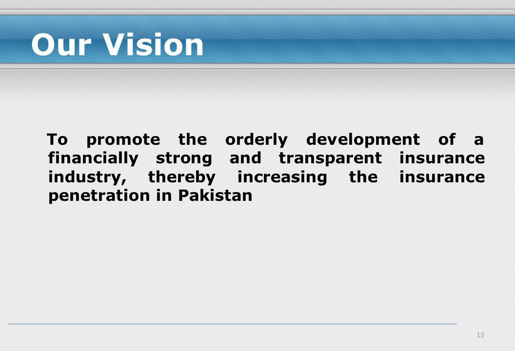 13 Our Vision To promote the orderly development of a financially strong and transparent insurance industry, thereby increasing the insurance penetration in Pakistan