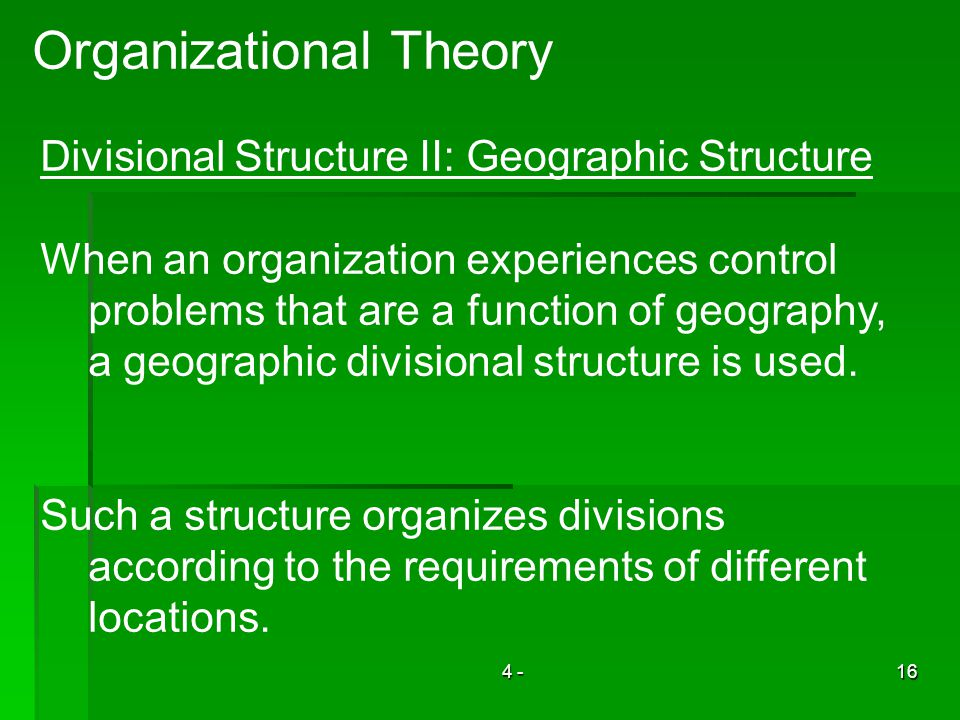 4 -16 Organizational Theory Divisional Structure II: Geographic Structure When an organization experiences control problems that are a function of geography, a geographic divisional structure is used.