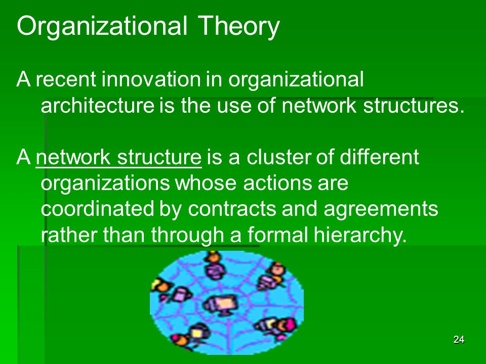 4 -24 Organizational Theory A recent innovation in organizational architecture is the use of network structures.