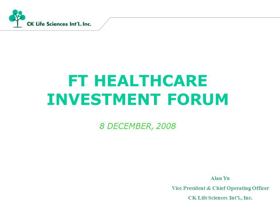 FT HEALTHCARE INVESTMENT FORUM 8 DECEMBER, 2008 Alan Yu Vice President & Chief Operating Officer CK Life Sciences Intl., Inc.