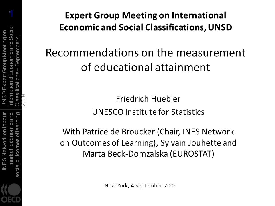 INES Network on labour market, economic and social outcomes of learning UNSD Expert Group Meeting on International Economic and Social Classifications – September 4, 2009 Recommendations on educational attainment Rationale and important issues Eurostat task force, OECD INES Network on Outcomes of Learning, EU Member States Important issues for discussion Draft recommendations Definition Related concepts and borderline cases Data collection, complementary dimensions Metadata Glossary Next steps