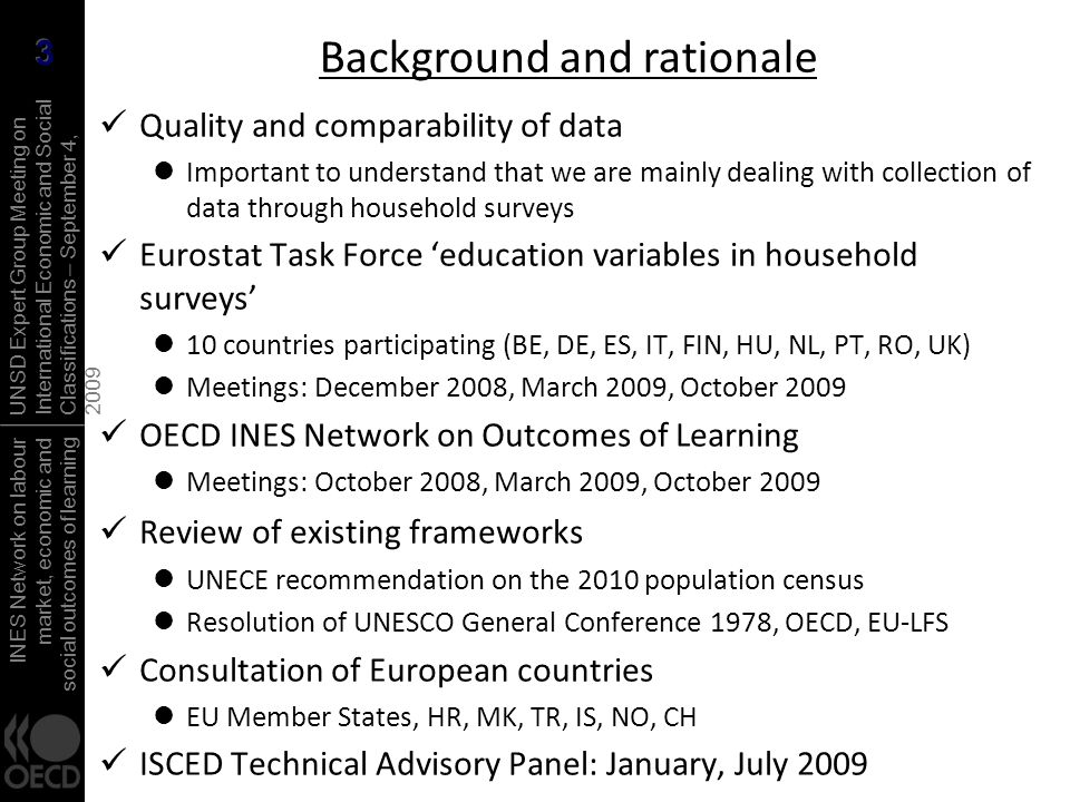 INES Network on labour market, economic and social outcomes of learning UNSD Expert Group Meeting on International Economic and Social Classifications – September 4, 2009 Quality and comparability of data Important to understand that we are mainly dealing with collection of data through household surveys Eurostat Task Force education variables in household surveys 10 countries participating (BE, DE, ES, IT, FIN, HU, NL, PT, RO, UK) Meetings: December 2008, March 2009, October 2009 OECD INES Network on Outcomes of Learning Meetings: October 2008, March 2009, October 2009 Review of existing frameworks UNECE recommendation on the 2010 population census Resolution of UNESCO General Conference 1978, OECD, EU-LFS Consultation of European countries EU Member States, HR, MK, TR, IS, NO, CH ISCED Technical Advisory Panel: January, July 2009 Background and rationale