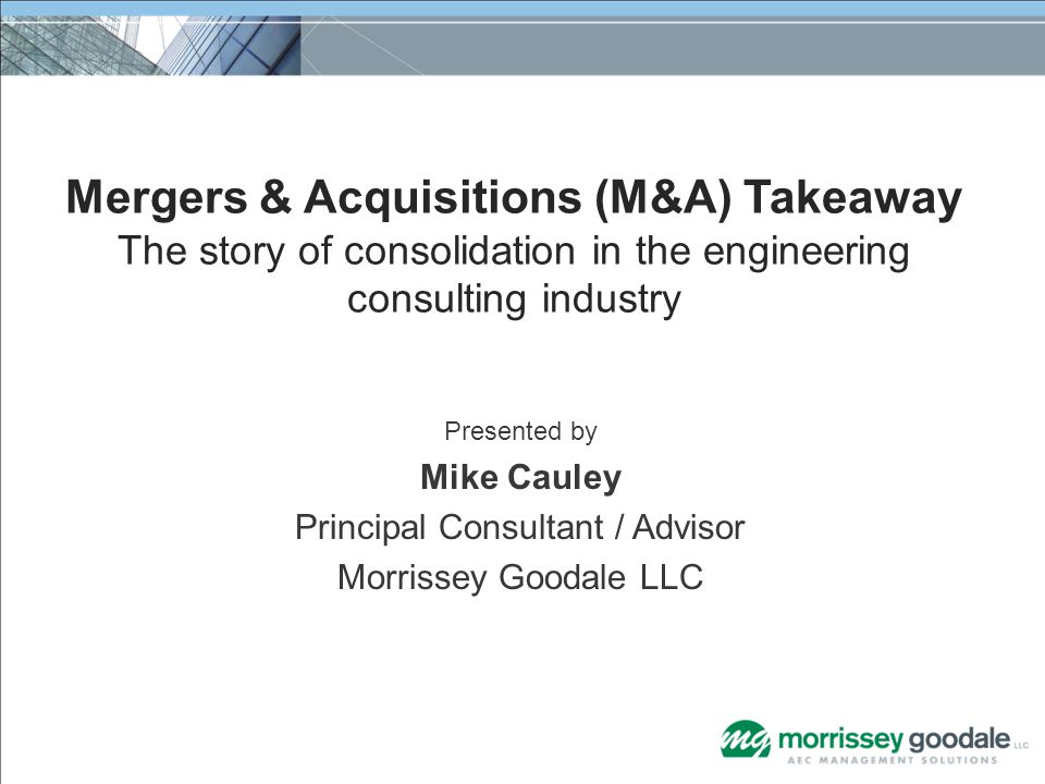 Presented by Mike Cauley Principal Consultant / Advisor Morrissey Goodale LLC Mergers & Acquisitions (M&A) Takeaway The story of consolidation in the