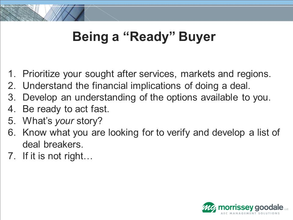 Being a Ready Buyer 1.Prioritize your sought after services, markets and regions. 2.Understand the financial implications of doing a deal. 3.Develop a