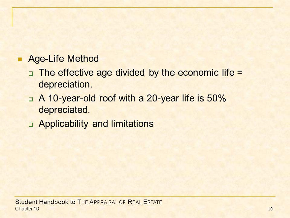 Student Handbook to T HE A PPRAISAL OF R EAL E STATE Chapter 16 10 Age-Life Method The effective age divided by the economic life = depreciation.