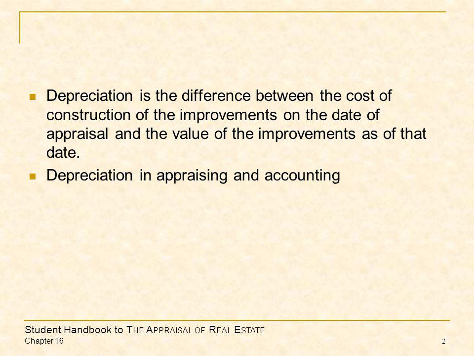 Student Handbook to T HE A PPRAISAL OF R EAL E STATE Chapter 16 2 Depreciation is the difference between the cost of construction of the improvements on the date of appraisal and the value of the improvements as of that date.
