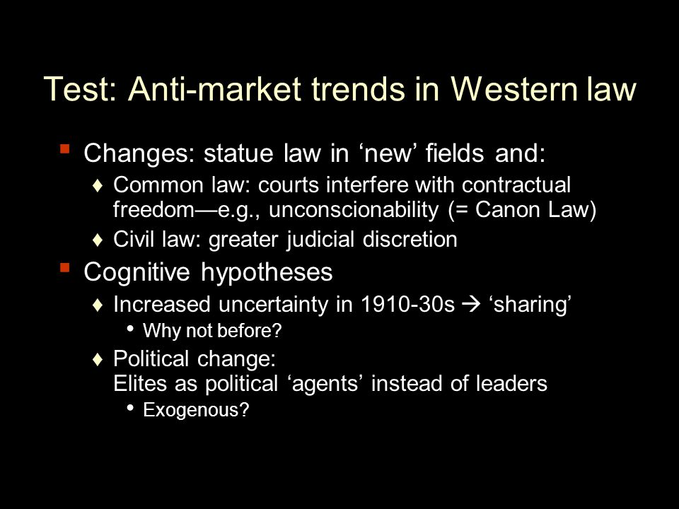 Test: Anti-market trends in Western law Changes: statue law in new fields and: Common law: courts interfere with contractual freedome.g., unconscionability (= Canon Law) Civil law: greater judicial discretion Cognitive hypotheses Increased uncertainty in 1910-30s sharing Why not before.