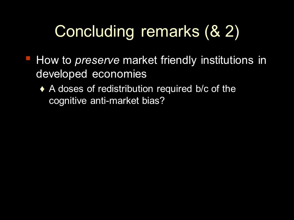 Concluding remarks (& 2) How to preserve market friendly institutions in developed economies A doses of redistribution required b/c of the cognitive anti-market bias