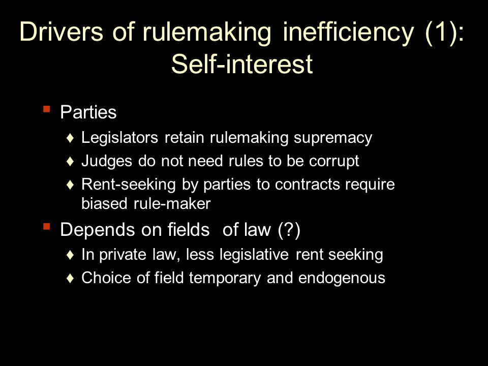 Drivers of rulemaking inefficiency (1): Self-interest Parties Legislators retain rulemaking supremacy Judges do not need rules to be corrupt Rent-seeking by parties to contracts require biased rule-maker Depends on fields of law ( ) In private law, less legislative rent seeking Choice of field temporary and endogenous