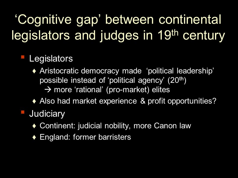 Cognitive gap between continental legislators and judges in 19 th century Legislators Aristocratic democracy made political leadership possible instead of political agency (20 th ) more rational (pro-market) elites Also had market experience & profit opportunities.