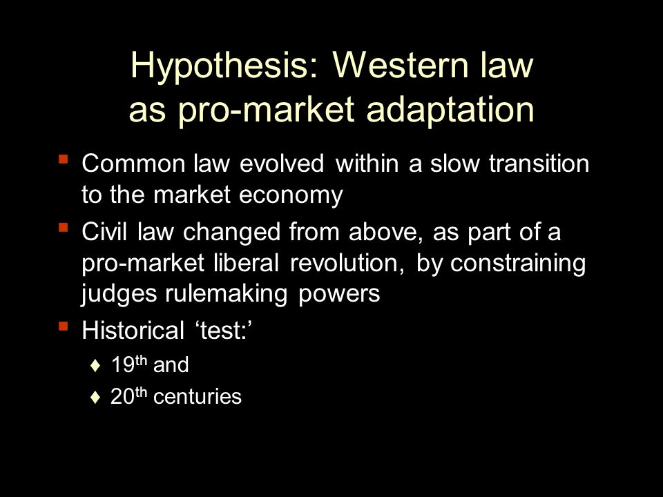 Hypothesis: Western law as pro-market adaptation Common law evolved within a slow transition to the market economy Civil law changed from above, as part of a pro-market liberal revolution, by constraining judges rulemaking powers Historical test: 19 th and 20 th centuries