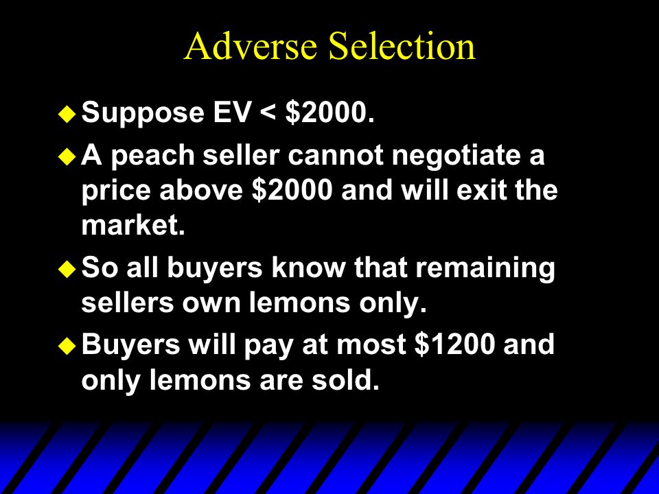 Adverse Selection u Suppose EV < $2000. u A peach seller cannot negotiate a price above $2000 and will exit the market. u So all buyers know that rema