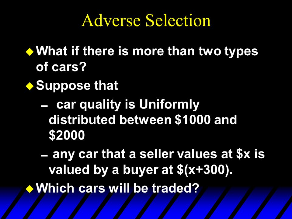 Adverse Selection u What if there is more than two types of cars.
