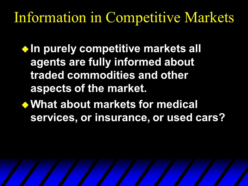 Information in Competitive Markets u In purely competitive markets all agents are fully informed about traded commodities and other aspects of the market.