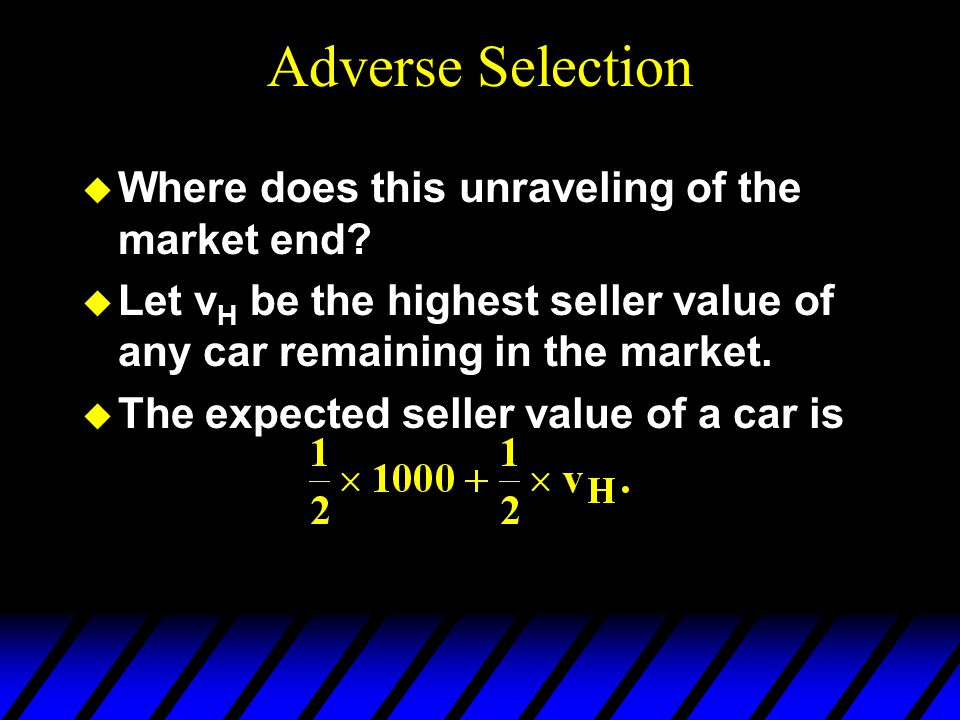 Adverse Selection u Where does this unraveling of the market end.