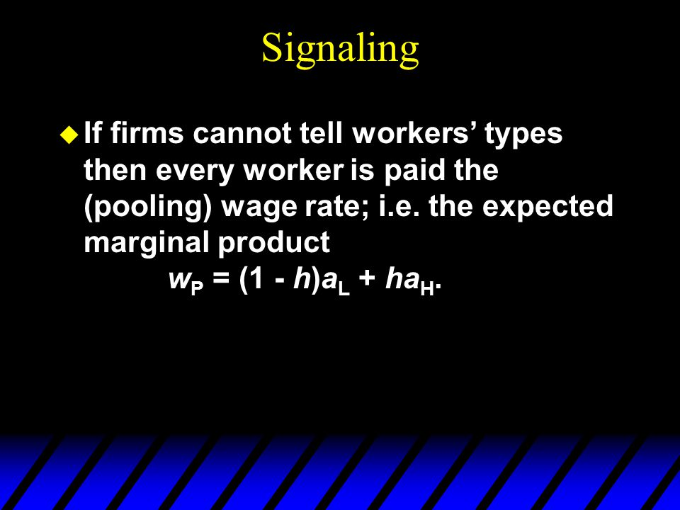 Signaling u If firms cannot tell workers types then every worker is paid the (pooling) wage rate; i.e.