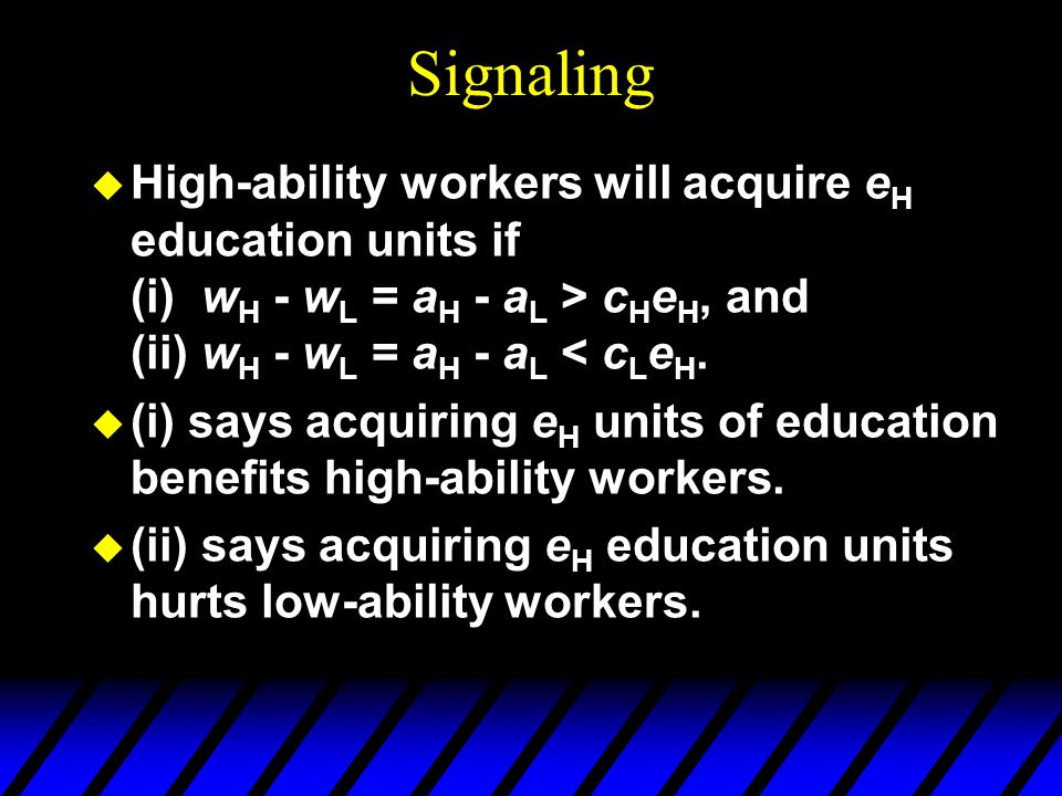 Signaling u High-ability workers will acquire e H education units if (i) w H - w L = a H - a L > c H e H, and (ii) w H - w L = a H - a L < c L e H. u
