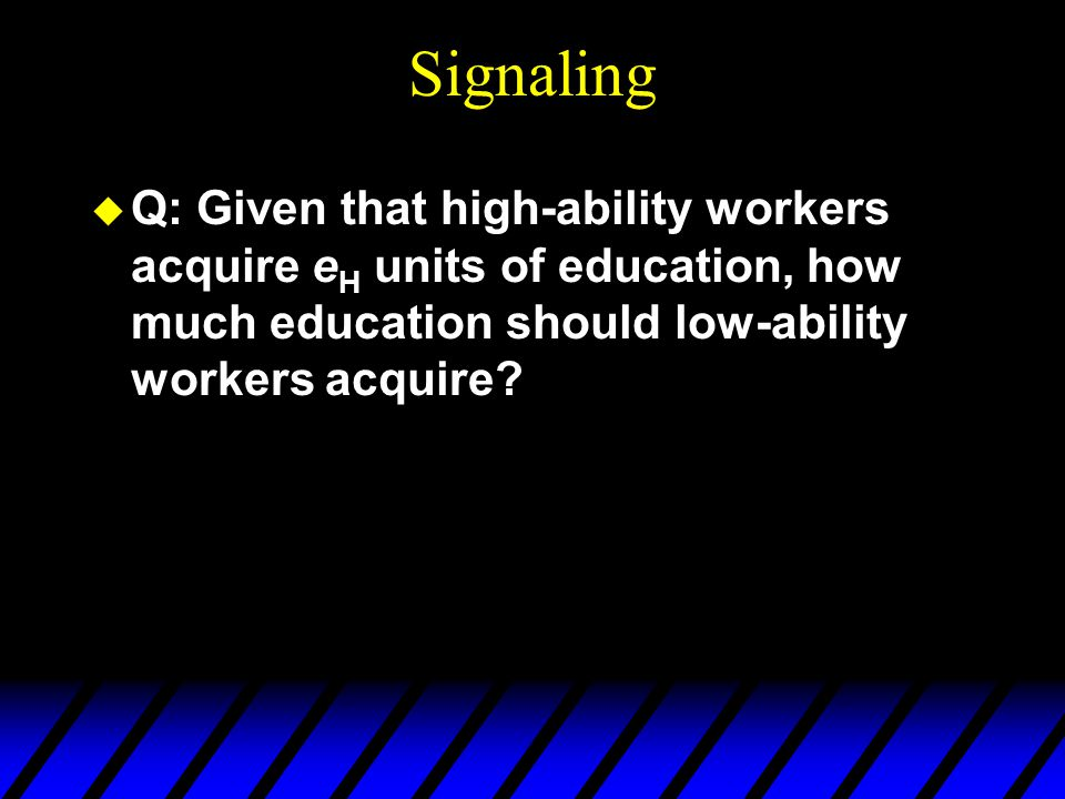 Signaling u Q: Given that high-ability workers acquire e H units of education, how much education should low-ability workers acquire?
