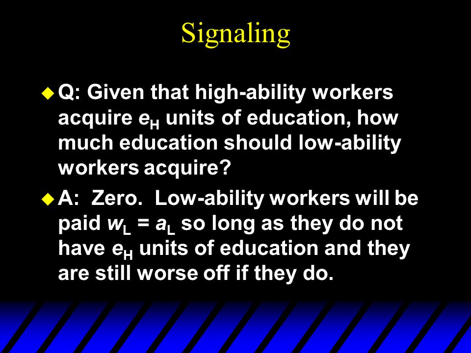 Signaling u Q: Given that high-ability workers acquire e H units of education, how much education should low-ability workers acquire.