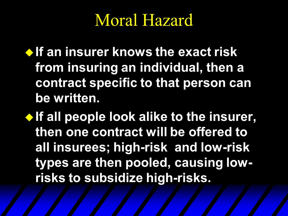 Moral Hazard u If an insurer knows the exact risk from insuring an individual, then a contract specific to that person can be written.