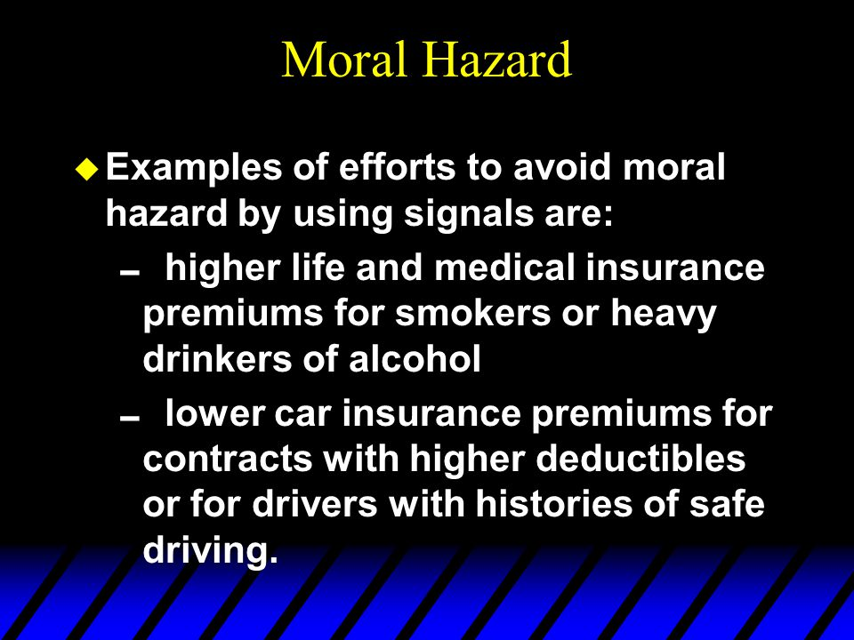 Moral Hazard u Examples of efforts to avoid moral hazard by using signals are: higher life and medical insurance premiums for smokers or heavy drinkers of alcohol lower car insurance premiums for contracts with higher deductibles or for drivers with histories of safe driving.