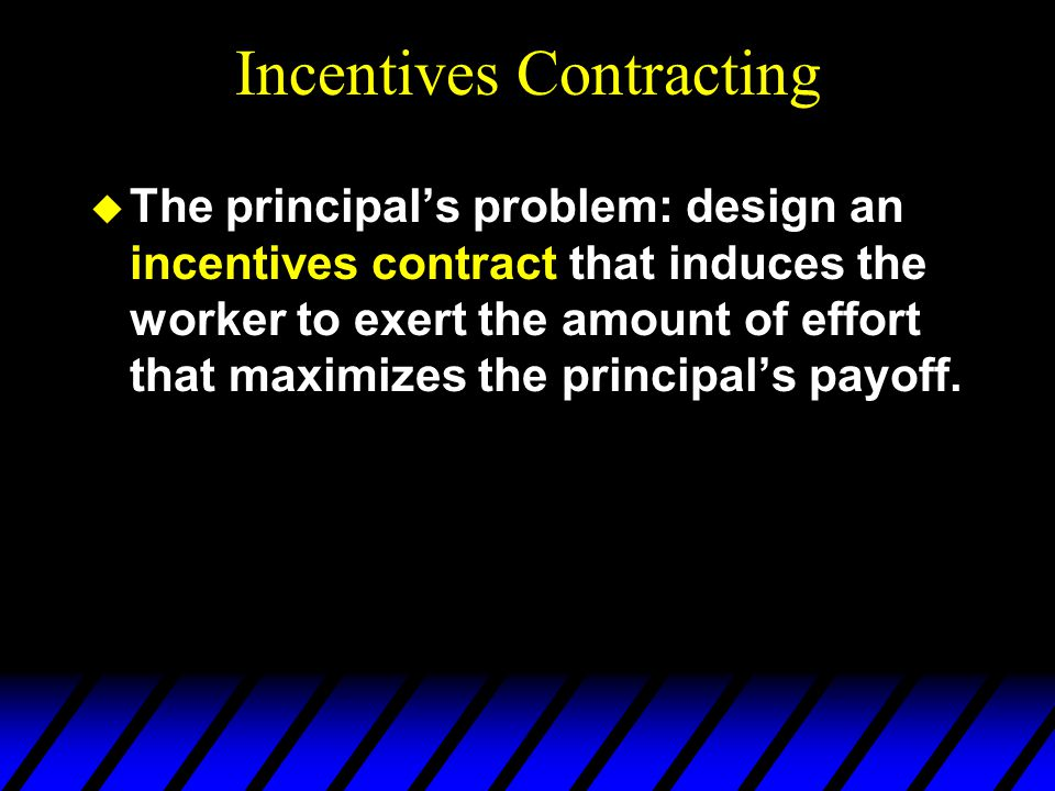 Incentives Contracting u The principals problem: design an incentives contract that induces the worker to exert the amount of effort that maximizes the principals payoff.
