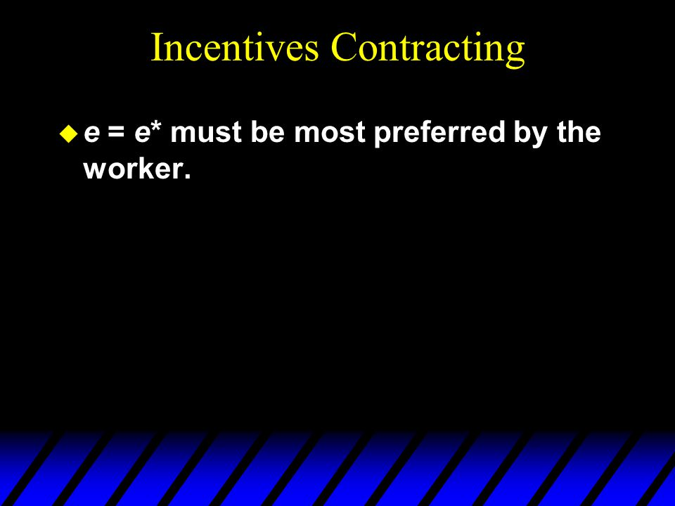Incentives Contracting u e = e* must be most preferred by the worker.