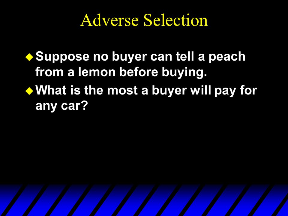 Adverse Selection u Suppose no buyer can tell a peach from a lemon before buying.