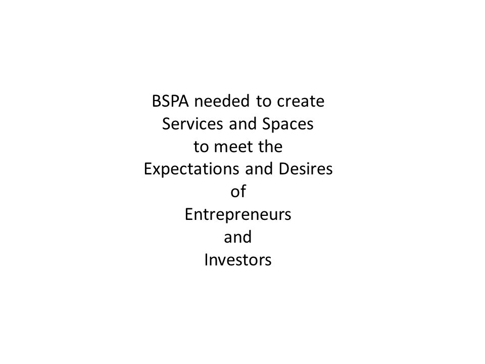 BSPA needed to create Services and Spaces to meet the Expectations and Desires of Entrepreneurs and Investors