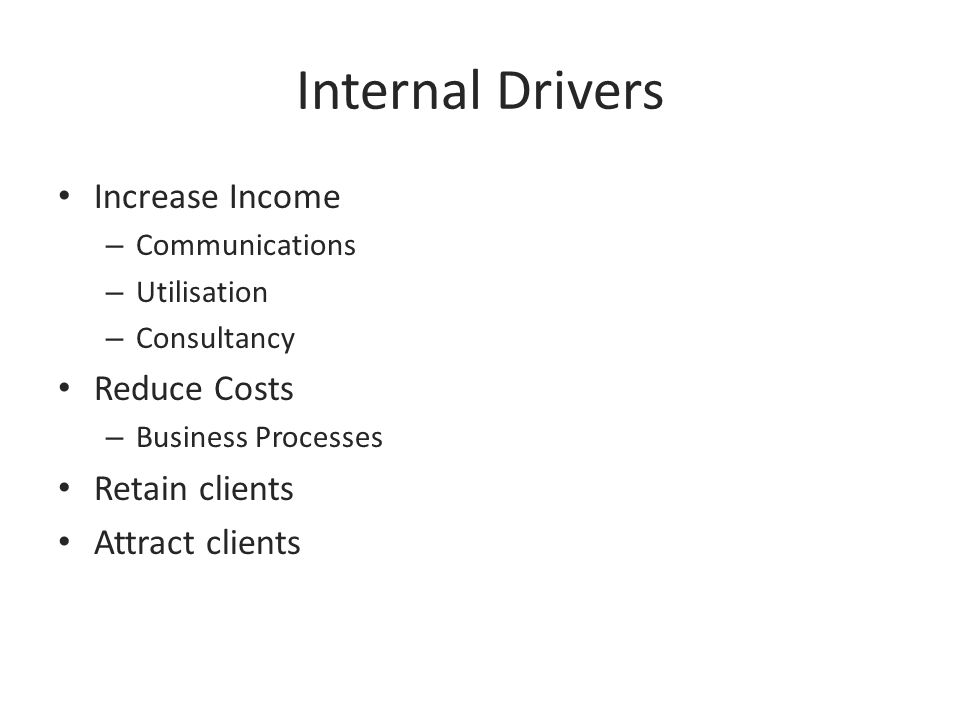 Internal Drivers Increase Income – Communications – Utilisation – Consultancy Reduce Costs – Business Processes Retain clients Attract clients