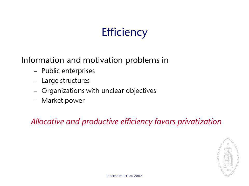 Stockholm Efficiency Information and motivation problems in – Public enterprises – Large structures – Organizations with unclear objectives – Market power Allocative and productive efficiency favors privatization