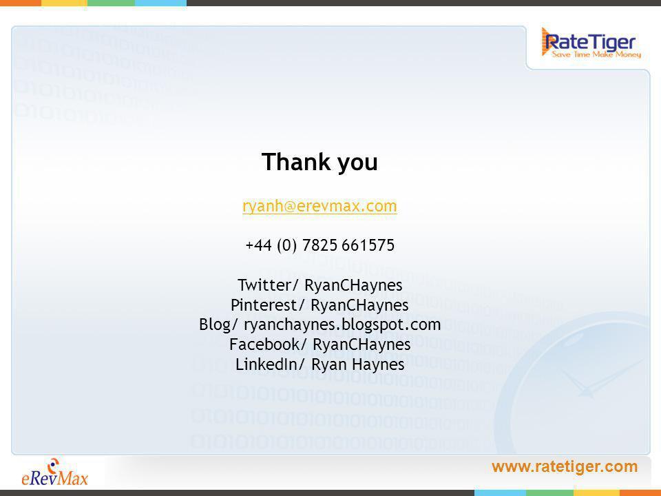 www.ratetiger.com Thank you ryanh@erevmax.com +44 (0) 7825 661575 Twitter/ RyanCHaynes Pinterest/ RyanCHaynes Blog/ ryanchaynes.blogspot.com Facebook/ RyanCHaynes LinkedIn/ Ryan Haynes