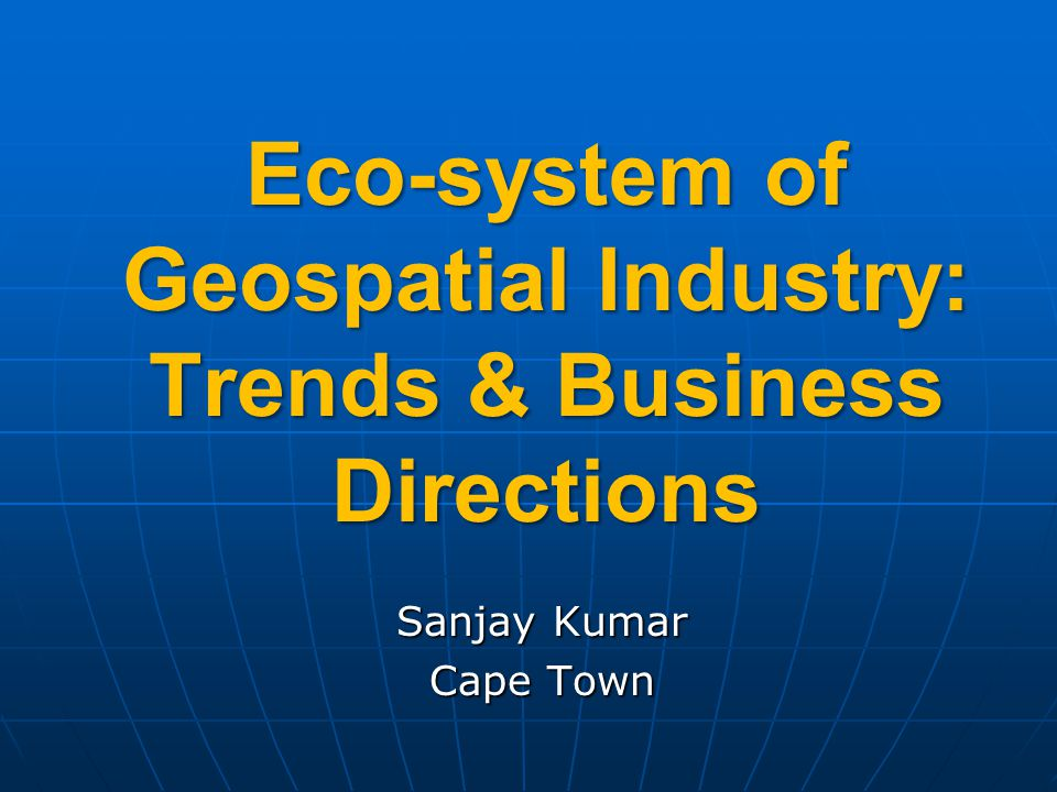 Eco-system of Geospatial Industry: Trends & Business Directions Sanjay Kumar Cape Town