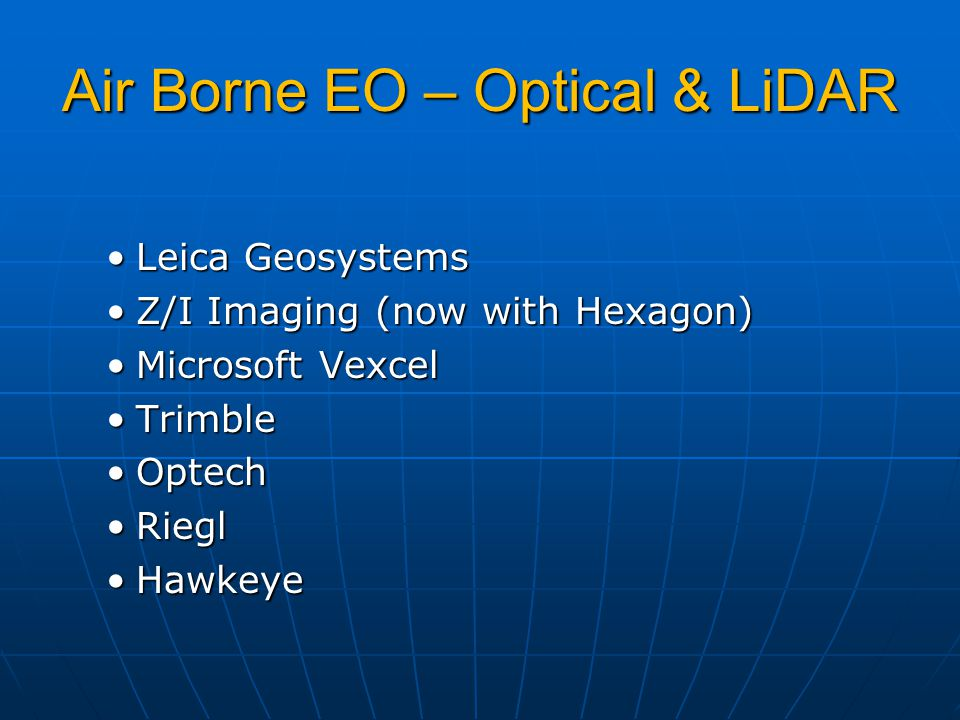 Air Borne EO – Optical & LiDAR Leica GeosystemsLeica Geosystems Z/I Imaging (now with Hexagon)Z/I Imaging (now with Hexagon) Microsoft VexcelMicrosoft Vexcel TrimbleTrimble OptechOptech RieglRiegl HawkeyeHawkeye