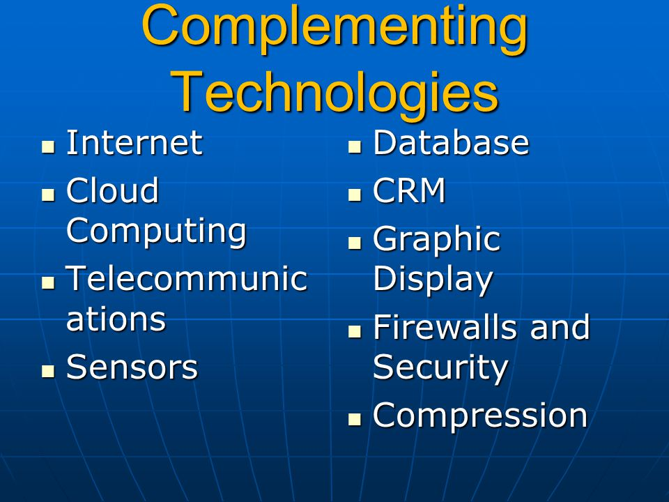 Complementing Technologies Internet Internet Cloud Computing Cloud Computing Telecommunic ations Telecommunic ations Sensors Sensors Database Database CRM CRM Graphic Display Graphic Display Firewalls and Security Firewalls and Security Compression Compression