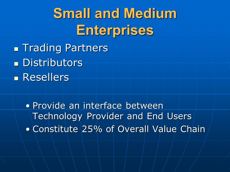 Small and Medium Enterprises Trading Partners Trading Partners Distributors Distributors Resellers Resellers Provide an interface between Technology Provider and End UsersProvide an interface between Technology Provider and End Users Constitute 25% of Overall Value ChainConstitute 25% of Overall Value Chain