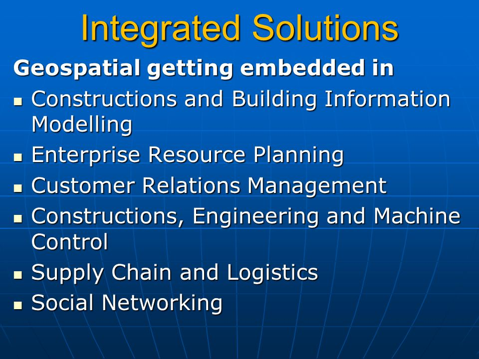 Geospatial getting embedded in Constructions and Building Information Modelling Constructions and Building Information Modelling Enterprise Resource Planning Enterprise Resource Planning Customer Relations Management Customer Relations Management Constructions, Engineering and Machine Control Constructions, Engineering and Machine Control Supply Chain and Logistics Supply Chain and Logistics Social Networking Social Networking Integrated Solutions