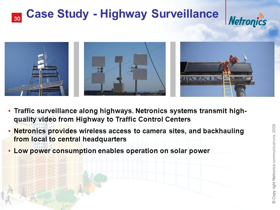 30 Traffic surveillance along highways. Netronics systems transmit high- quality video from Highway to Traffic Control Centers Netronics provides wire