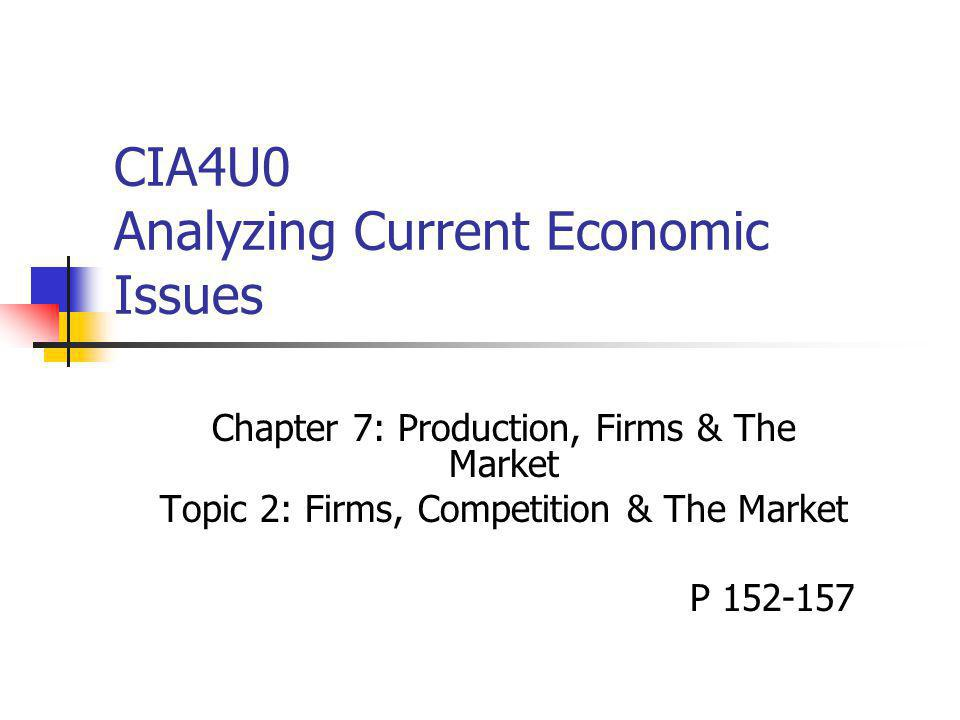 CIA4U0 Analyzing Current Economic Issues Chapter 7: Production, Firms & The Market Topic 2: Firms, Competition & The Market P 152-157