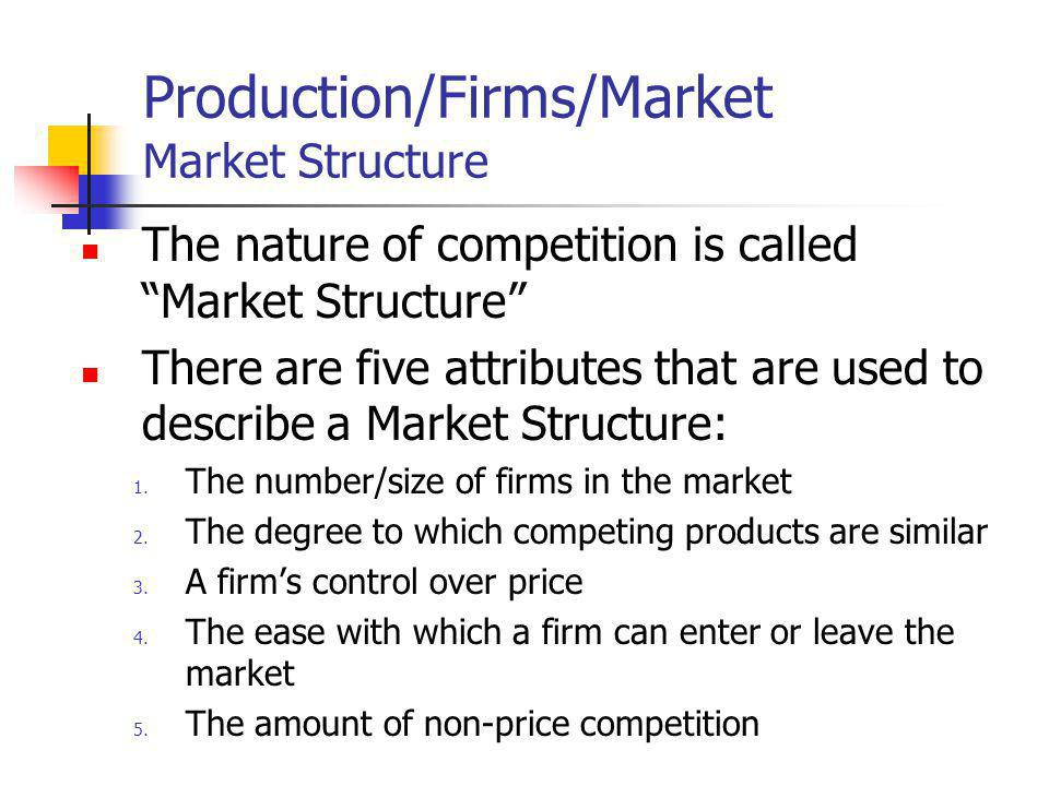 Production/Firms/Market Market Structure The nature of competition is called Market Structure There are five attributes that are used to describe a Ma