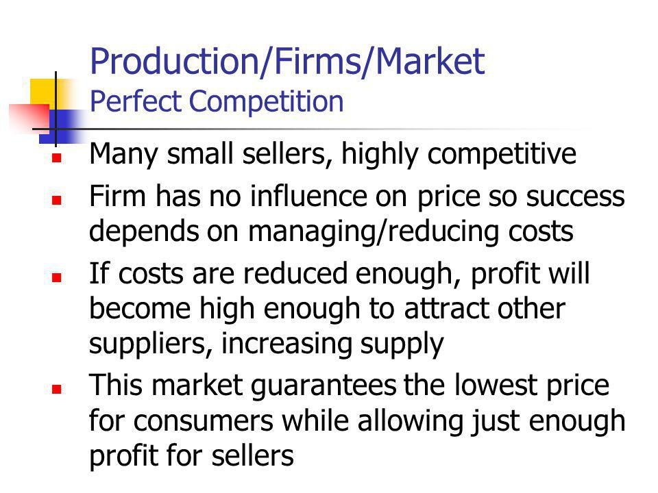Production/Firms/Market Perfect Competition Many small sellers, highly competitive Firm has no influence on price so success depends on managing/reduc