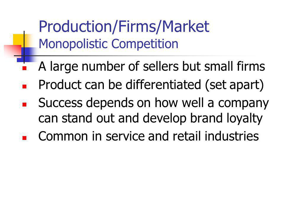Production/Firms/Market Monopolistic Competition A large number of sellers but small firms Product can be differentiated (set apart) Success depends on how well a company can stand out and develop brand loyalty Common in service and retail industries