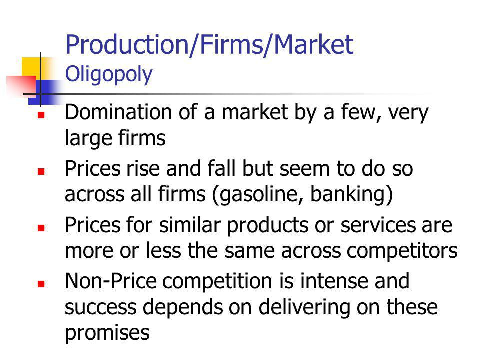 Production/Firms/Market Oligopoly Domination of a market by a few, very large firms Prices rise and fall but seem to do so across all firms (gasoline,