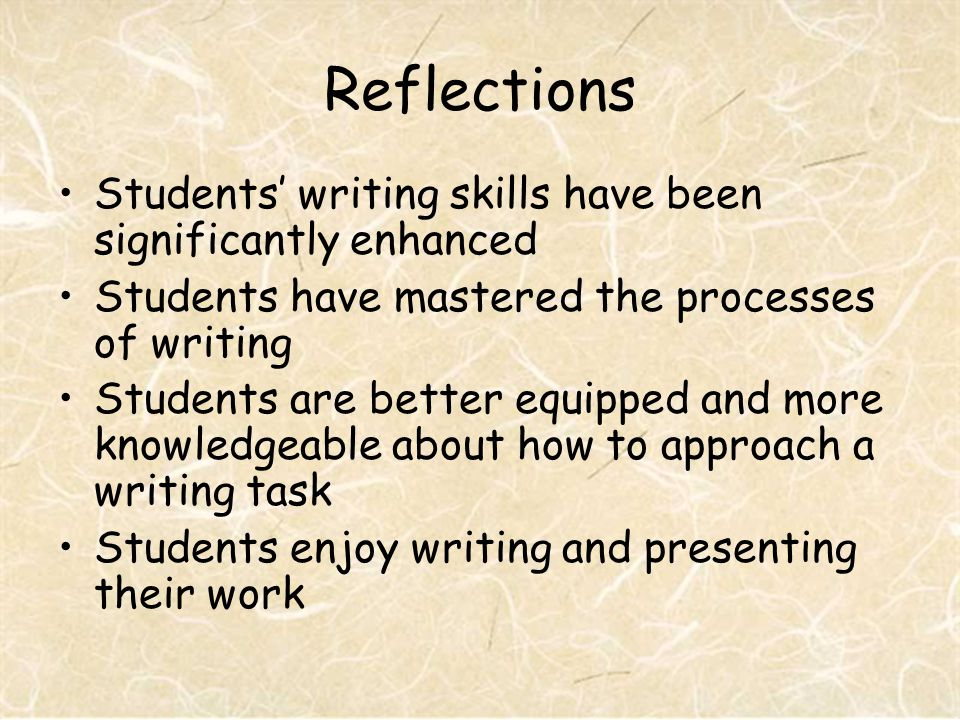 Reflections Students writing skills have been significantly enhanced Students have mastered the processes of writing Students are better equipped and