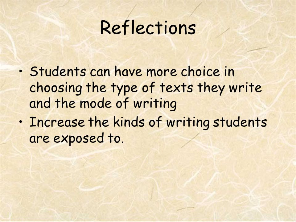 Reflections Students can have more choice in choosing the type of texts they write and the mode of writing Increase the kinds of writing students are